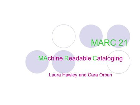 MARC 21 MAchine Readable Cataloging Laura Hawley and Cara Orban.