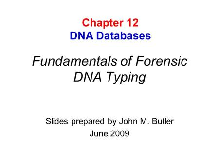 Fundamentals of Forensic DNA Typing Slides prepared by John M. Butler June 2009 Chapter 12 DNA Databases.