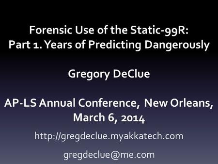 Forensic Use of the Static-99R: Part 1. Years of Predicting Dangerously Gregory DeClue AP-LS Annual Conference, New Orleans, March 6, 2014