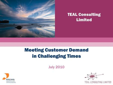 And Learning TEAL Consulting Limited a a Meeting Customer Demand in Challenging Times July 2010.