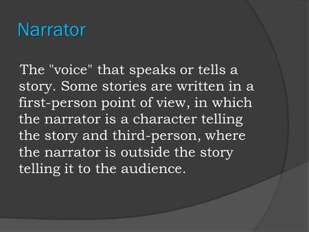 Narrator The voice that speaks or tells a story. Some stories are written in a first-person point of view, in which the narrator is a character telling.