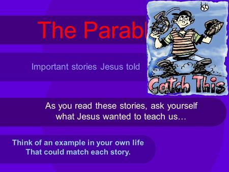 The Parables As you read these stories, ask yourself what Jesus wanted to teach us… Think of an example in your own life That could match each story. Important.