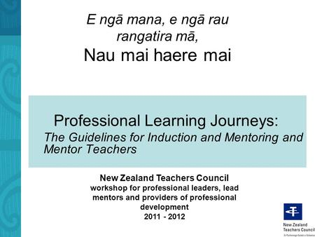 E ngā mana, e ngā rau rangatira mā, Nau mai haere mai Professional Learning Journeys: The Guidelines for Induction and Mentoring and Mentor Teachers New.