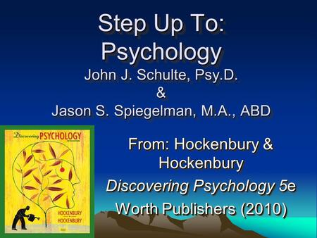 Step Up To: Psychology John J. Schulte, Psy.D. & Jason S. Spiegelman, M.A., ABD From: Hockenbury & Hockenbury Discovering Psychology 5e Worth Publishers.