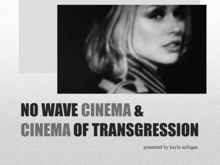 NO WAVE CINEMA & CINEMA OF TRANSGRESSION presented by kayla milligan.