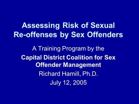 Assessing Risk of Sexual Re-offenses by Sex Offenders A Training Program by the Capital District Coalition for Sex Offender Management Richard Hamill,