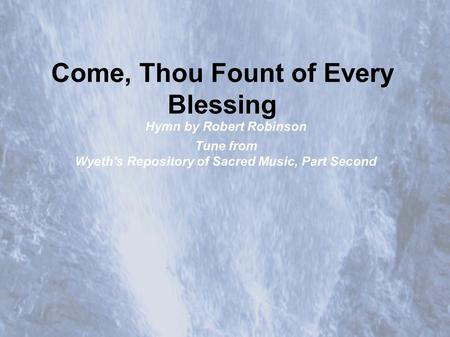Come, Thou Fount of Every Blessing Hymn by Robert Robinson Tune from Wyeth's Repository of Sacred Music, Part Second.