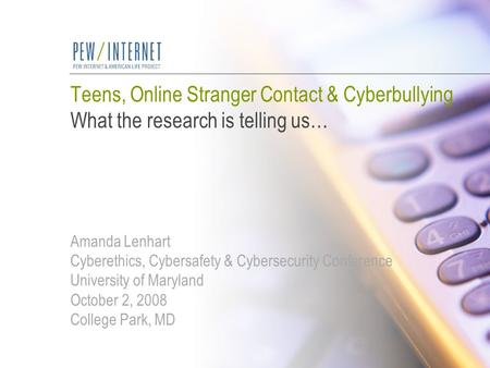 Teens, Online Stranger Contact & Cyberbullying What the research is telling us… Amanda Lenhart Cyberethics, Cybersafety & Cybersecurity Conference University.