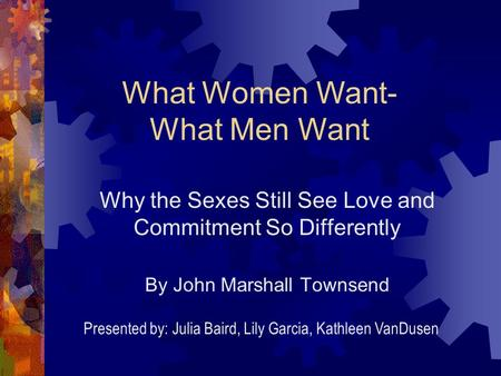 Why the Sexes Still See Love and Commitment So Differently By John Marshall Townsend What Women Want- What Men Want Presented by: Julia Baird, Lily Garcia,