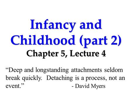 "Infancy and Childhood (part 2) Chapter 5, Lecture 4 ""Deep and longstanding attachments seldom break quickly. Detaching is a process, not an event."" - David."