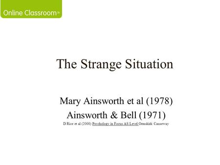 The Strange Situation Mary Ainsworth et al (1978) Ainsworth & Bell (1971) D Rice et al (2000) Psychology in Focus AS Level Ormskirk Causeway.