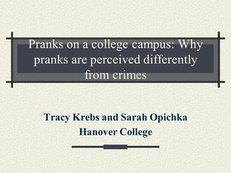 Pranks on a college campus: Why pranks are perceived differently from crimes Tracy Krebs and Sarah Opichka Hanover College.