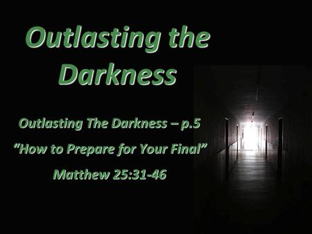 "Outlasting the Darkness Outlasting The Darkness – p.5 ""How to Prepare for Your Final"" Matthew 25:31-46."