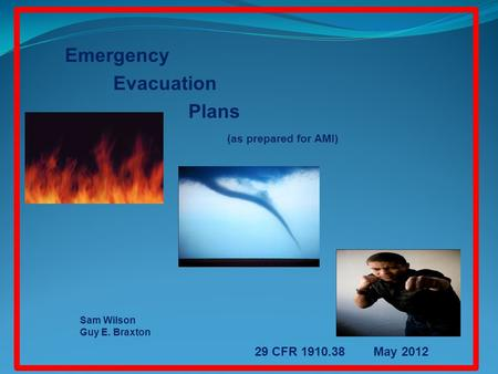 Emergency Evacuation Plans (as prepared for AMI) Sam Wilson Guy E. Braxton 29 CFR 1910.38 May 2012.