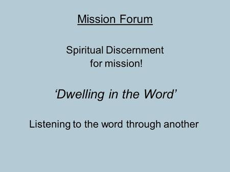 Mission Forum Spiritual Discernment for mission! 'Dwelling in the Word' Listening to the word through another.