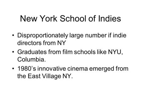 New York School of Indies Disproportionately large number if indie directors from NY Graduates from film schools like NYU, Columbia. 1980's innovative.
