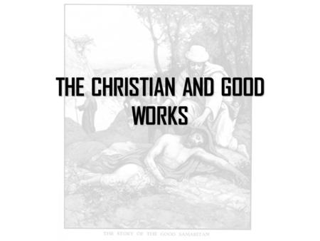THE CHRISTIAN AND GOOD WORKS. We were created for good works.