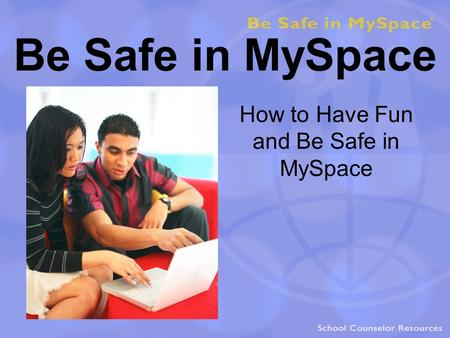 Be Safe in MySpace How to Have Fun and Be Safe in MySpace.