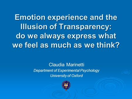 Emotion experience and the Illusion of Transparency: do we always express what we feel as much as we think? Claudia Marinetti Department of Experimental.