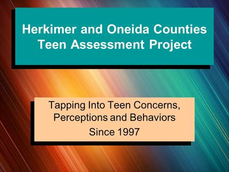 Herkimer and Oneida Counties Teen Assessment Project Tapping Into Teen Concerns, Perceptions and Behaviors Since 1997.
