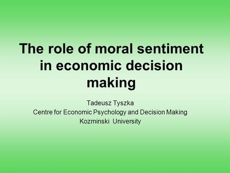 The role of moral sentiment in economic decision making Tadeusz Tyszka Centre for Economic Psychology and Decision Making Kozminski University.