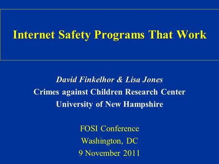 Internet Safety Programs That Work David Finkelhor & Lisa Jones Crimes against Children Research Center University of New Hampshire FOSI Conference Washington,