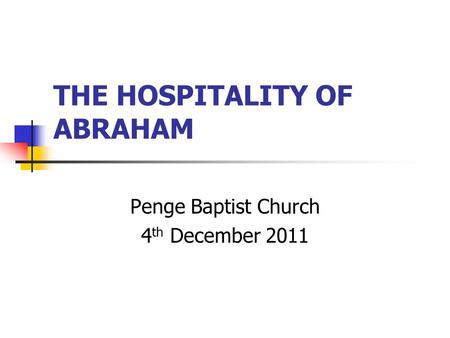 THE HOSPITALITY OF ABRAHAM Penge Baptist Church 4 th December 2011.