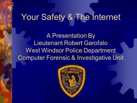 Your Safety & The Internet A Presentation By Lieutenant Robert Garofalo West Windsor Police Department Computer Forensic & Investigative Unit.
