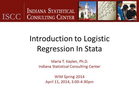 Introduction to Logistic Regression In Stata Maria T. Kaylen, Ph.D. Indiana Statistical Consulting Center WIM Spring 2014 April 11, 2014, 3:00-4:30pm.
