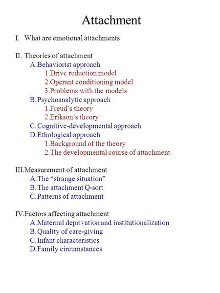 Attachment I.What are emotional attachments II.Theories of attachment A.Behaviorist approach 1.Drive reduction model 2.Operant conditioning model 3.Problems.