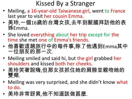 Kissed By a Stranger Meiling, a 16-year-old Taiwanese girl, went to France last year to visit her cousin Emma. 美玲, 一個 16 歲的台灣女孩, 去年到髮國拜訪他的表 姊 Emma. She.