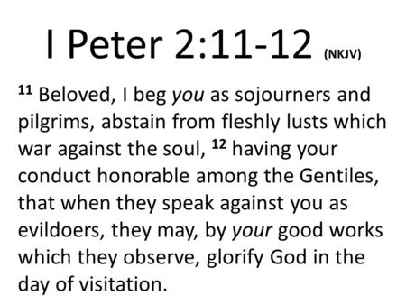 I Peter 2:11-12 (NKJV) 11 Beloved, I beg you as sojourners and pilgrims, abstain from fleshly lusts which war against the soul, 12 having your conduct.