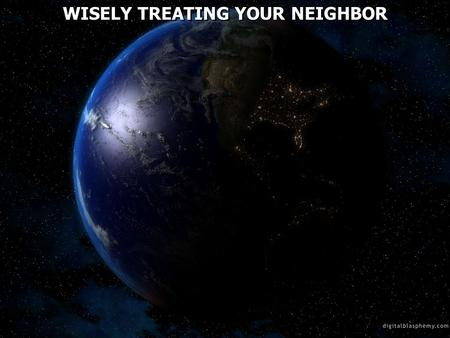 WISELY TREATING YOUR NEIGHBOR. Romans 13:8 Owe no one anything except to love one another, for he who loves another has fulfilled the law. 9 For the commandments,