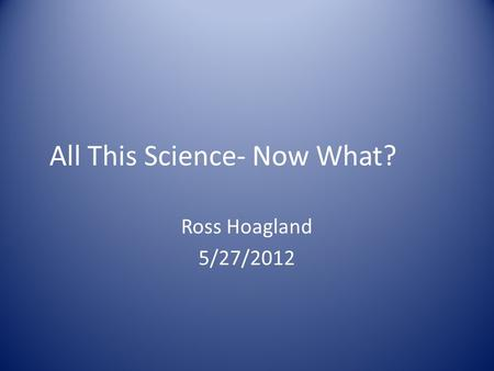 All This Science- Now What? Ross Hoagland 5/27/2012.