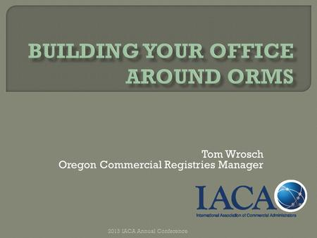 Tom Wrosch Oregon Commercial Registries Manager 2013 IACA Annual Conference.
