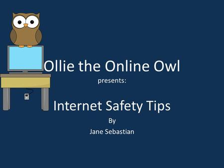 Ollie the Online Owl presents: Internet Safety Tips By Jane Sebastian.