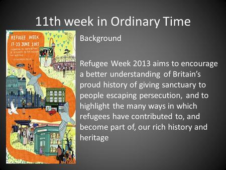 11th week in Ordinary Time Background Refugee Week 2013 aims to encourage a better understanding of Britain's proud history of giving sanctuary to people.