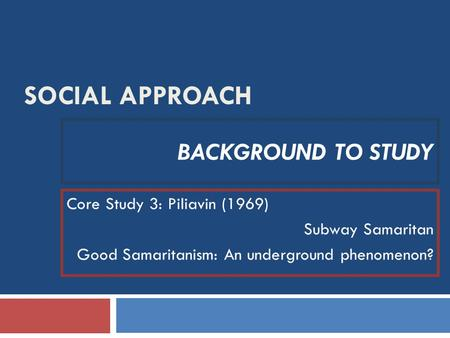 SOCIAL APPROACH BACKGROUND TO STUDY Core Study 3: Piliavin (1969) Subway Samaritan Good Samaritanism: An underground phenomenon?