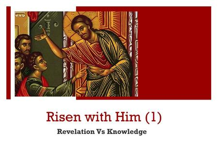 Risen with Him (1) Revelation Vs Knowledge. St Athanasius  [Jesus] accepted a decaying body so that decaying bodies might put on immortality.