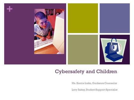 + Cybersafety and Children Ms. Kerrie Lisko, Guidance Counselor Lory Sakay, Student Support Specialist.