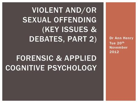Dr Ann Henry Tue 20 th November 2012 VIOLENT AND/OR SEXUAL OFFENDING (KEY ISSUES & DEBATES, PART 2) FORENSIC & APPLIED COGNITIVE PSYCHOLOGY.