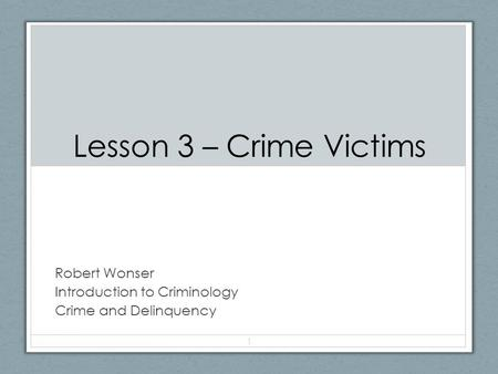 Lesson 3 – Crime Victims Robert Wonser Introduction to Criminology Crime and Delinquency 1.