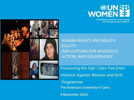 HUMAN RIGHTS AND HEALTH EQUITY: IMPLICATIONS FOR ADVOCACY, ACTION, AND GOVERNANCE Presenting the Safe Cities Free from Violence Against Women and Girls.