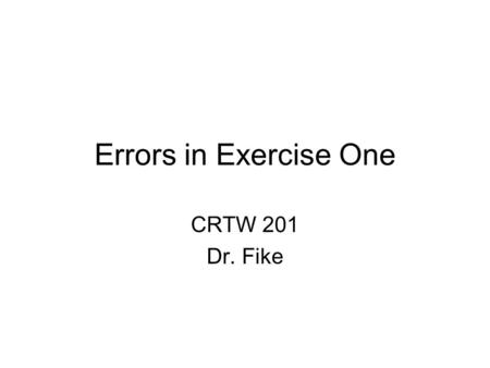 Errors in Exercise One CRTW 201 Dr. Fike. Contractions Do not use them.