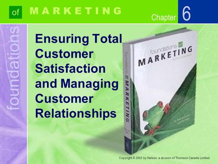 Foundations of Chapter M A R K E T I N G Copyright © 2003 by Nelson, a division of Thomson Canada Limited. Ensuring Total Customer Satisfaction and Managing.