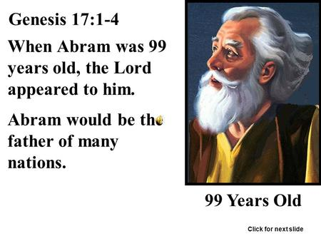 Genesis 17:1-4 When Abram was 99 years old, the Lord appeared to him. Abram would be the father of many nations. 99 Years Old Click for next slide.