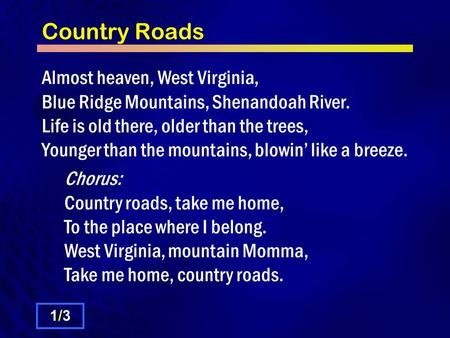 Country Roads Almost heaven, West Virginia, Blue Ridge Mountains, Shenandoah River. Life is old there, older than the trees, Younger than the mountains,