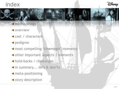 "Page 1 On Stranger Tides index ◄ methodology ◄ overview ◄ cast / characters ◄ pedigree ◄ most compelling ""cinemagic"" moments ◄ other important aspects."