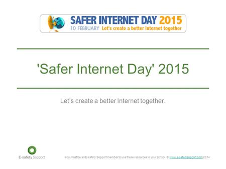 You must be an E-safety Support member to use these resources in your school. © www.e-safetysupport.com 2014www.e-safetysupport.com 'Safer Internet Day'