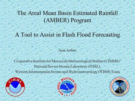 The Areal Mean Basin Estimated Rainfall (AMBER) Program A Tool to Assist in Flash Flood Forecasting Ami Arthur Cooperative Institute for Mesoscale Meteorological.